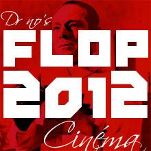 LE FLOP 10 CINÉMA 2012 DU DR NO