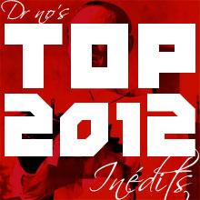 LE TOP SPÉCIAL INÉDITS 2012 DU DR NO