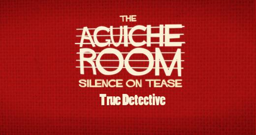 The Aguiche Room : True Detective