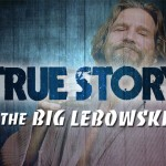 True Story #5 : The Big Lebowski