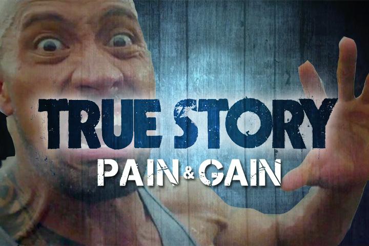 True Story #7 : Pain&Gain